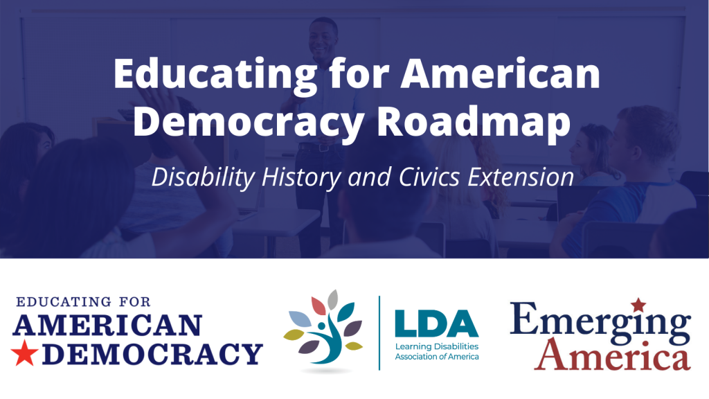 Educating for American Democracy Roadmap. Disability History and Civics Extension. Educating for American Democracy, Learning Disabilities Association of America, Emerging America