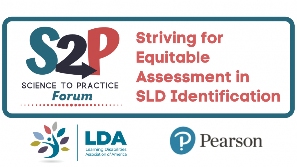 S2P Science to Practice Forum. Striving for Equitable Assessment in SLD Identification. Brought to you by LDA and Pearson